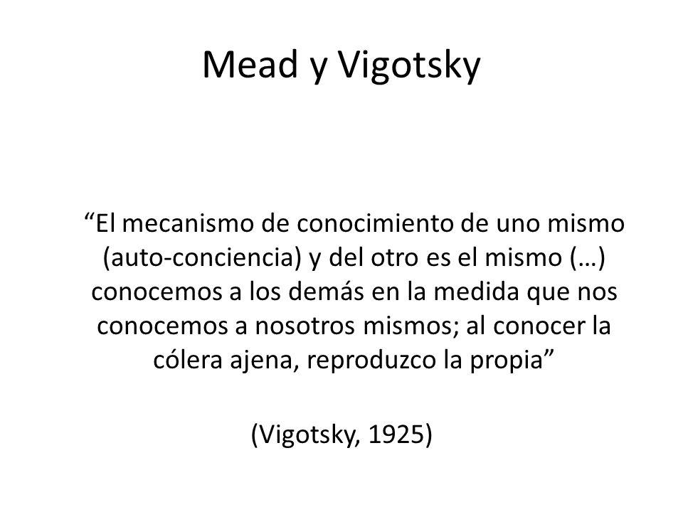 Mead y Vigotsky El mecanismo de conocimiento de uno mismo (auto-conciencia) y del otro es el mismo (…) conocemos a los demás en la medida que nos cono