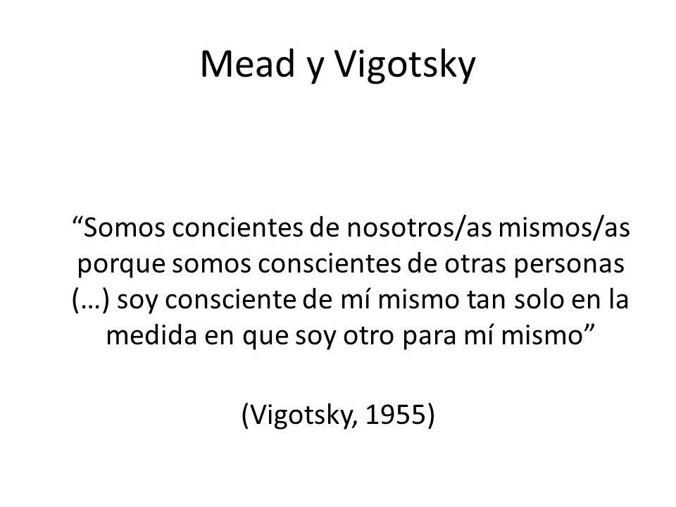 Mead y Vigotsky Somos concientes de nosotros/as mismos/as porque somos conscientes de otras personas (…) soy consciente de mí mismo tan solo en la medida en que soy otro para mí mismo (Vigotsky, 1955)