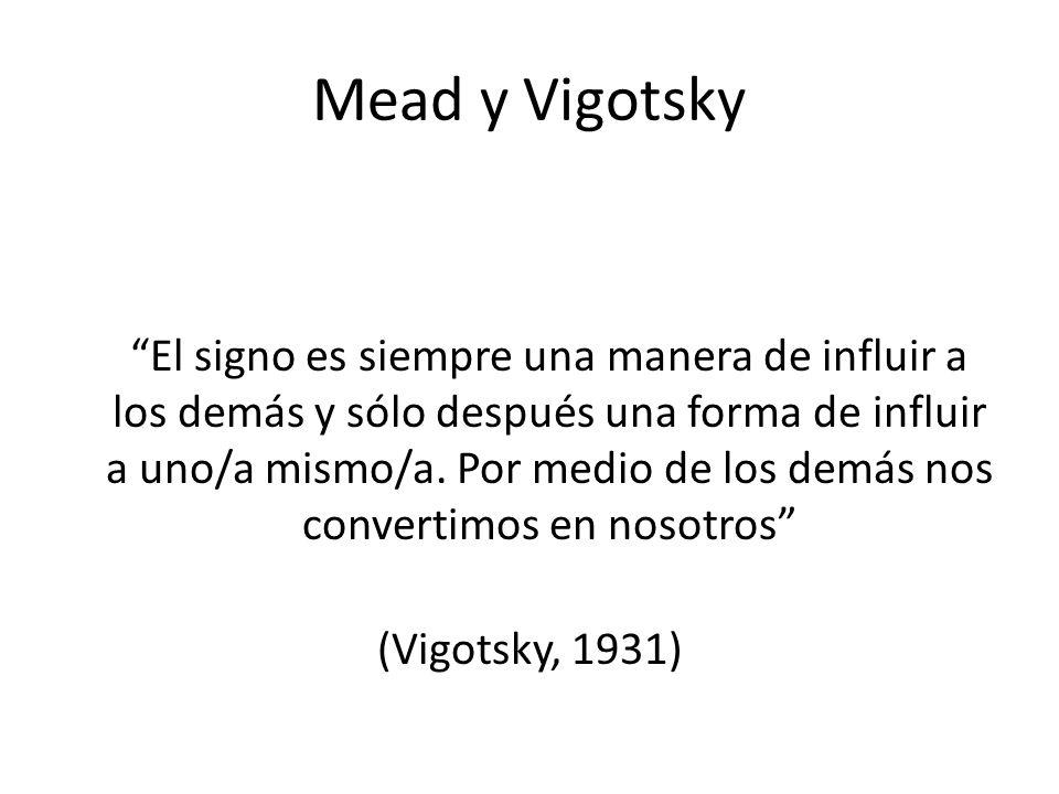 Mead y Vigotsky El signo es siempre una manera de influir a los demás y sólo después una forma de influir a uno/a mismo/a. Por medio de los demás nos