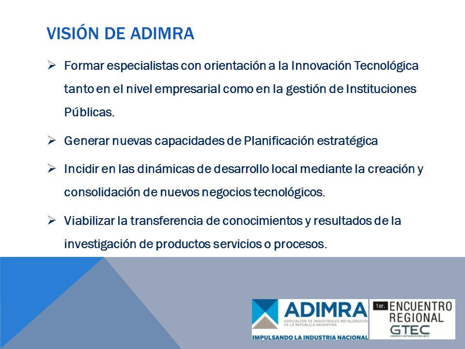 VISIÓN DE ADIMRA Formar especialistas con orientación a la Innovación Tecnológica tanto en el nivel empresarial como en la gestión de Instituciones Públicas.