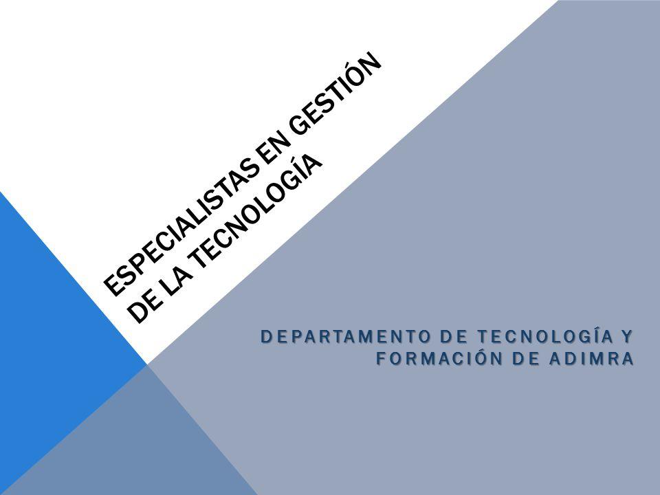 ESPECIALISTAS EN GESTIÓN DE LA TECNOLOGÍA DEPARTAMENTO DE TECNOLOGÍA Y FORMACIÓN DE ADIMRA