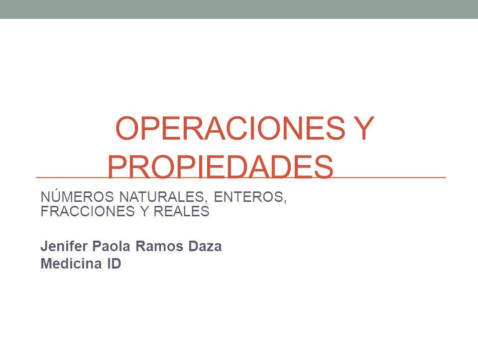 OPERACIONES Y PROPIEDADES NÚMEROS NATURALES, ENTEROS, FRACCIONES Y REALES Jenifer Paola Ramos Daza Medicina ID