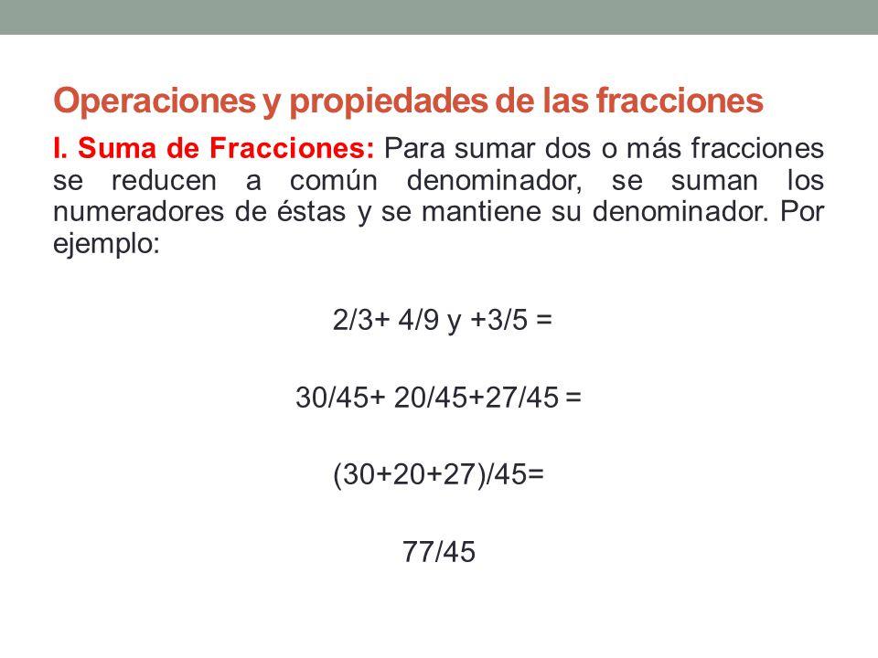 Operaciones y propiedades de las fracciones I. Suma de Fracciones: Para sumar dos o más fracciones se reducen a común denominador, se suman los numera