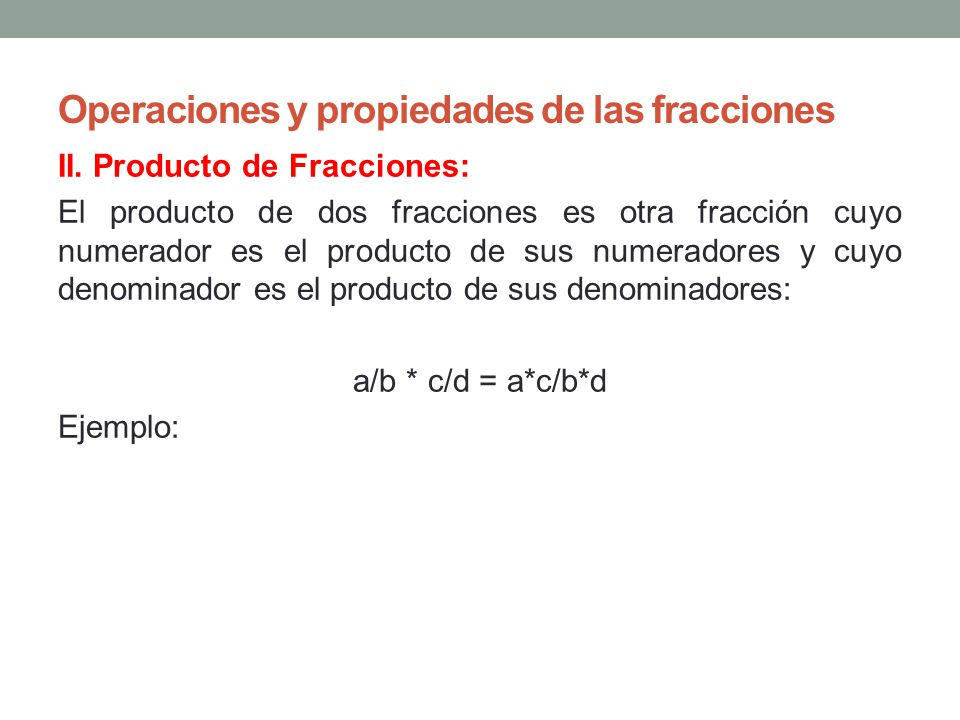 Operaciones y propiedades de las fracciones II. Producto de Fracciones: El producto de dos fracciones es otra fracción cuyo numerador es el producto d