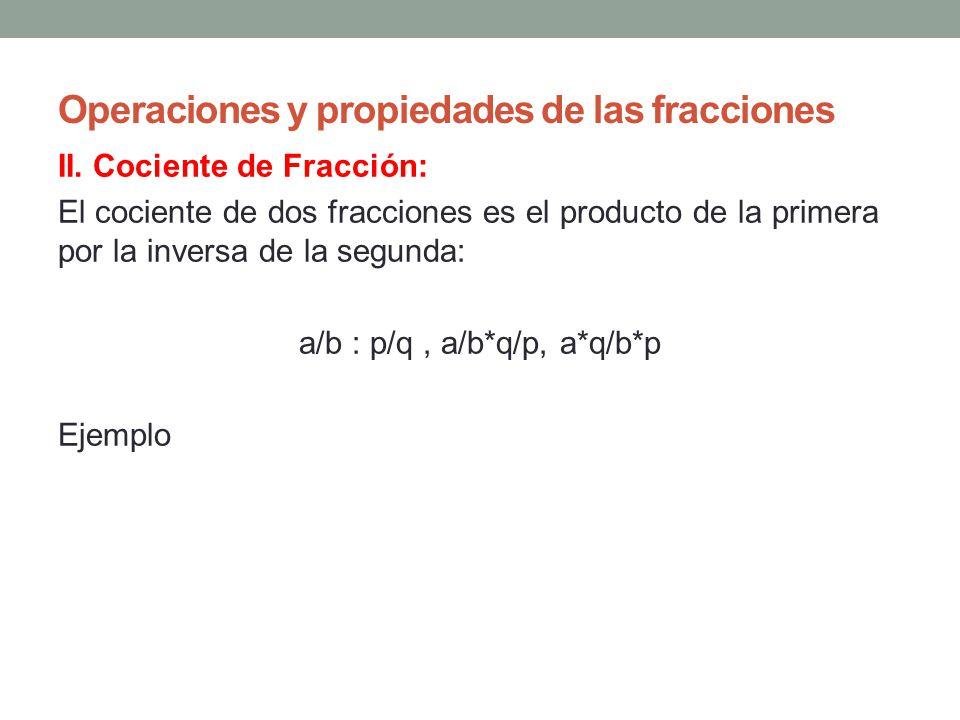 Operaciones y propiedades de las fracciones II. Cociente de Fracción: El cociente de dos fracciones es el producto de la primera por la inversa de la