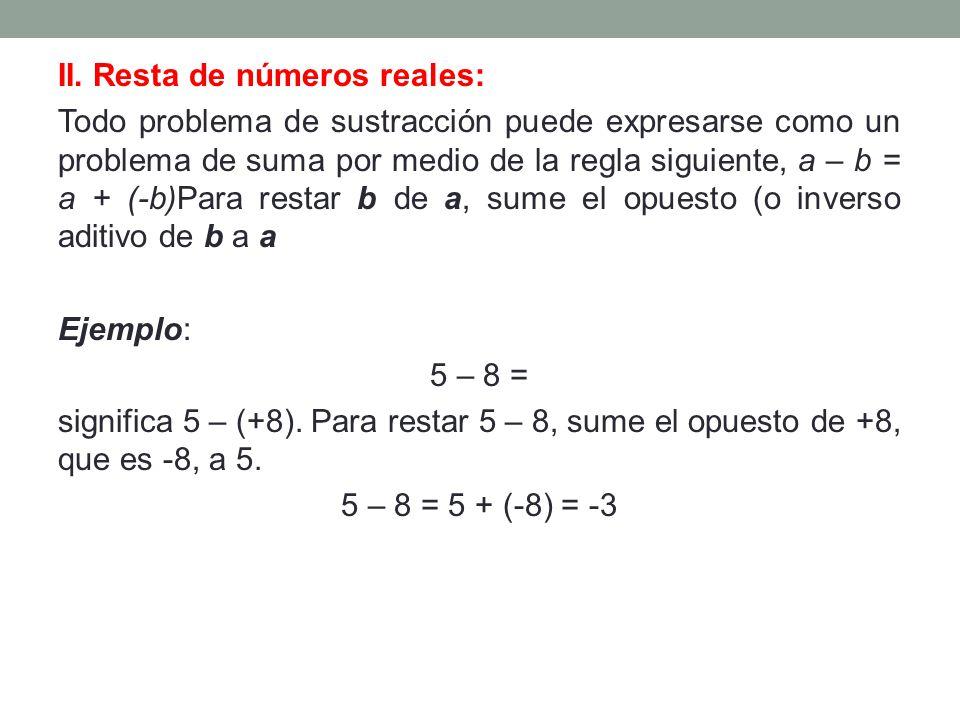 II. Resta de números reales: Todo problema de sustracción puede expresarse como un problema de suma por medio de la regla siguiente, a – b = a + (-b)P