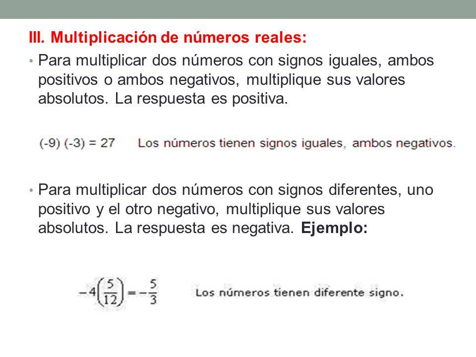 III. Multiplicación de números reales: Para multiplicar dos números con signos iguales, ambos positivos o ambos negativos, multiplique sus valores abs