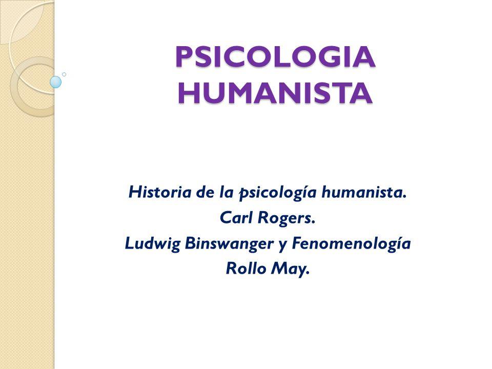 PSICOLOGIA HUMANISTA Historia de la psicología humanista. Carl Rogers. Ludwig Binswanger y Fenomenología Rollo May.