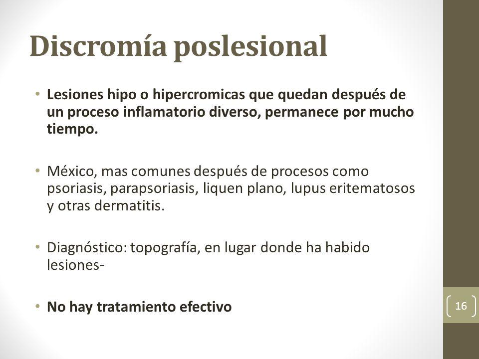 Discromía poslesional Lesiones hipo o hipercromicas que quedan después de un proceso inflamatorio diverso, permanece por mucho tiempo. México, mas com