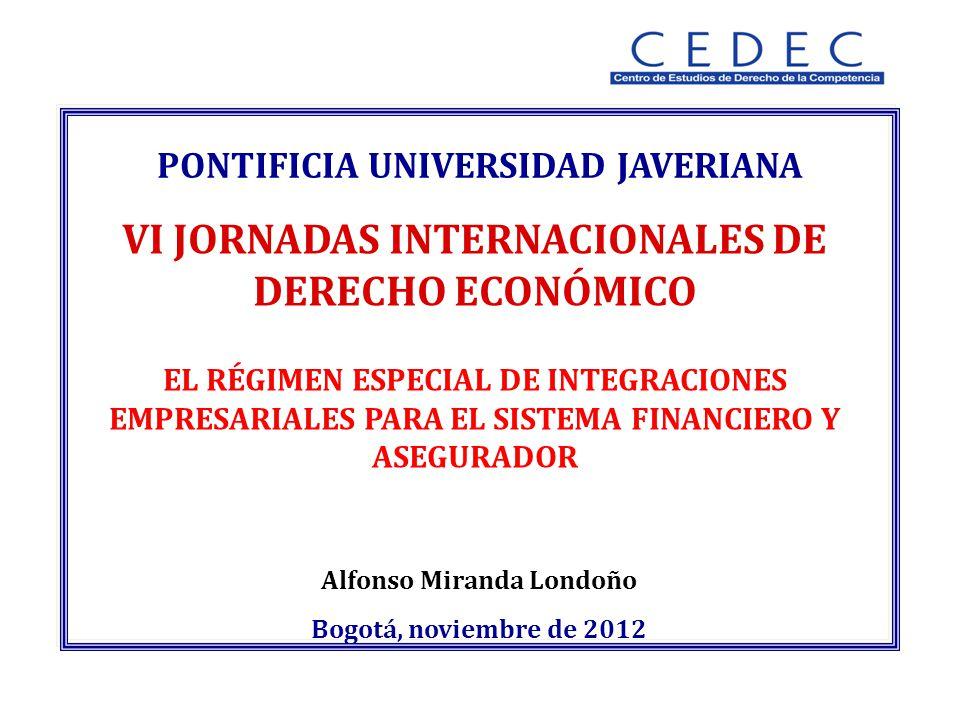 Alfonso Miranda Londoño Bogotá, noviembre de 2012 PONTIFICIA UNIVERSIDAD JAVERIANA VI JORNADAS INTERNACIONALES DE DERECHO ECONÓMICO EL RÉGIMEN ESPECIAL DE INTEGRACIONES EMPRESARIALES PARA EL SISTEMA FINANCIERO Y ASEGURADOR