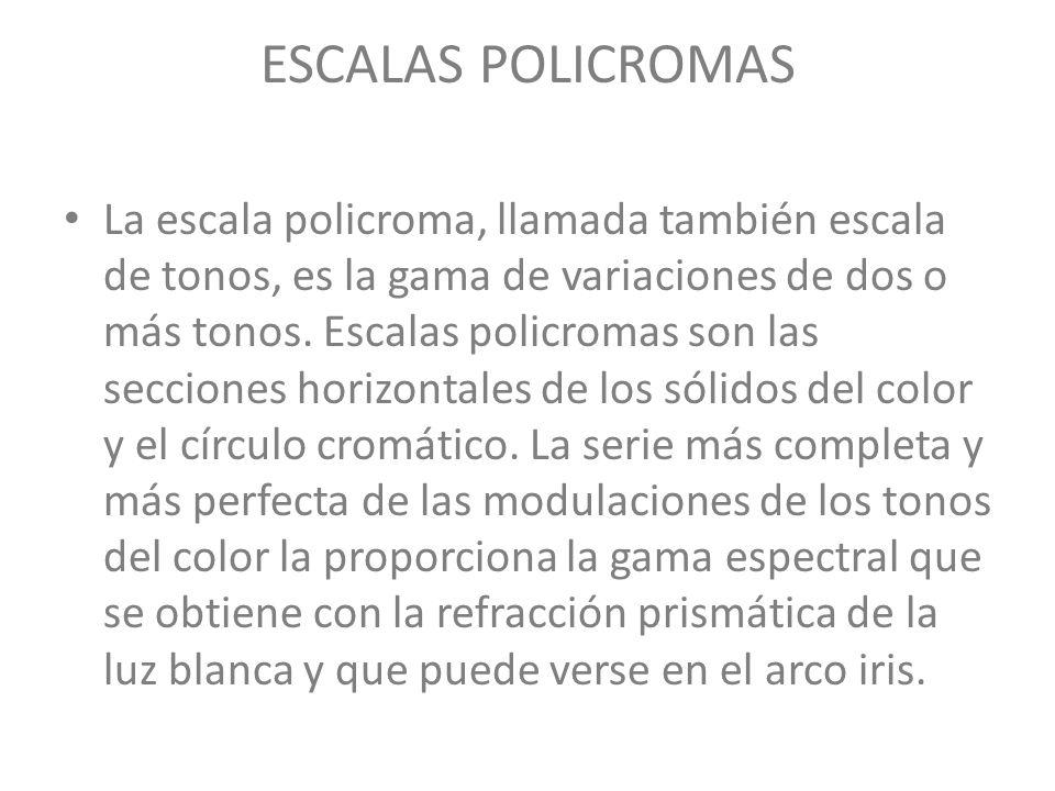ESCALAS POLICROMAS La escala policroma, llamada también escala de tonos, es la gama de variaciones de dos o más tonos. Escalas policromas son las secc