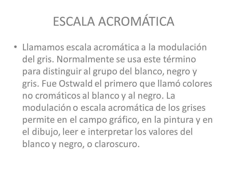 ESCALA ACROMÁTICA Llamamos escala acromática a la modulación del gris. Normalmente se usa este término para distinguir al grupo del blanco, negro y gr