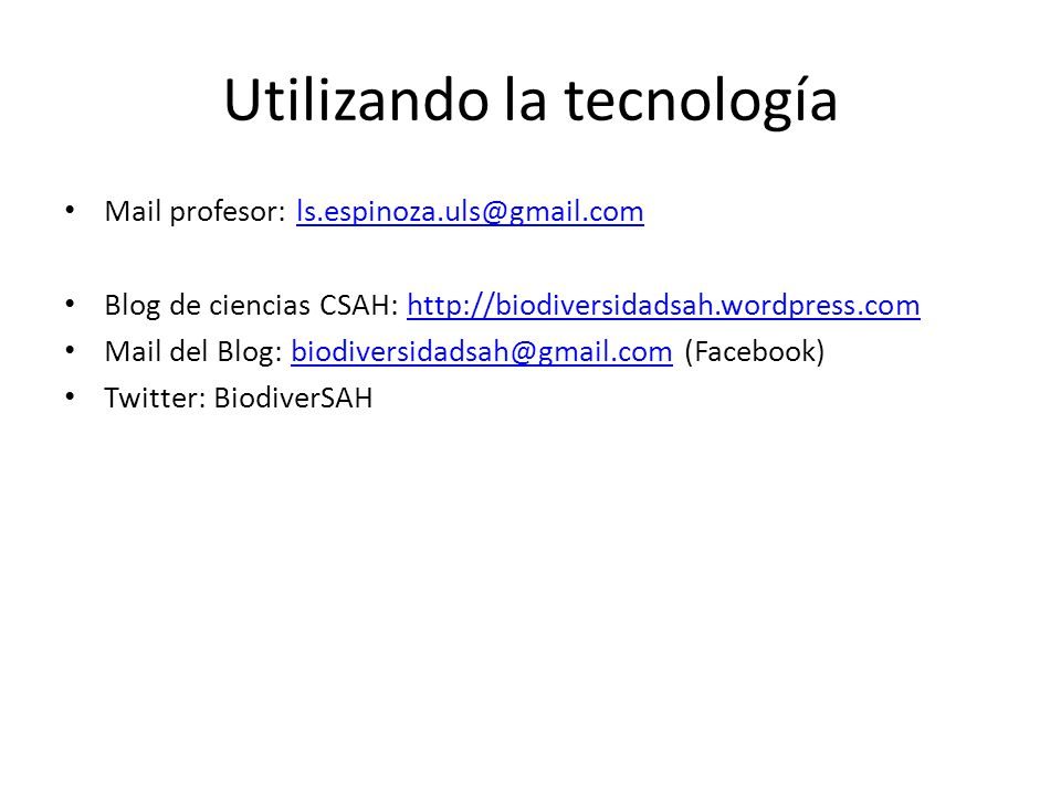 Utilizando la tecnología Mail profesor: ls.espinoza.uls@gmail.comls.espinoza.uls@gmail.com Blog de ciencias CSAH: http://biodiversidadsah.wordpress.co