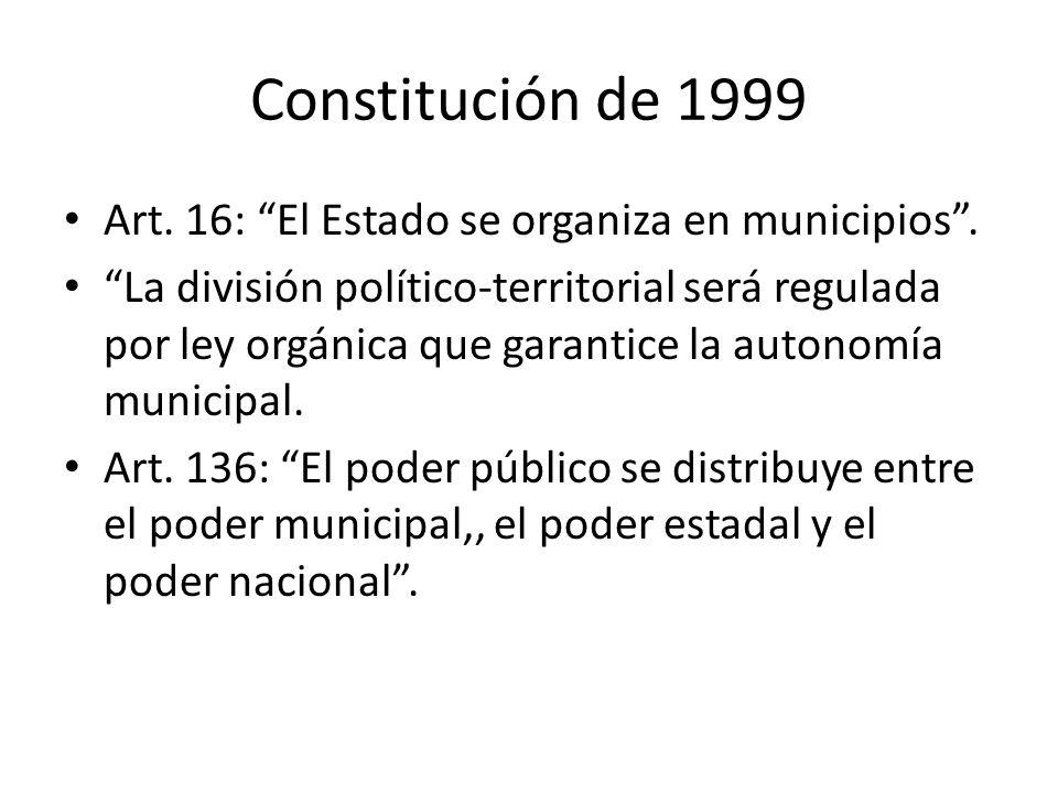 Constitución de 1999 Art. 16: El Estado se organiza en municipios. La división político-territorial será regulada por ley orgánica que garantice la au