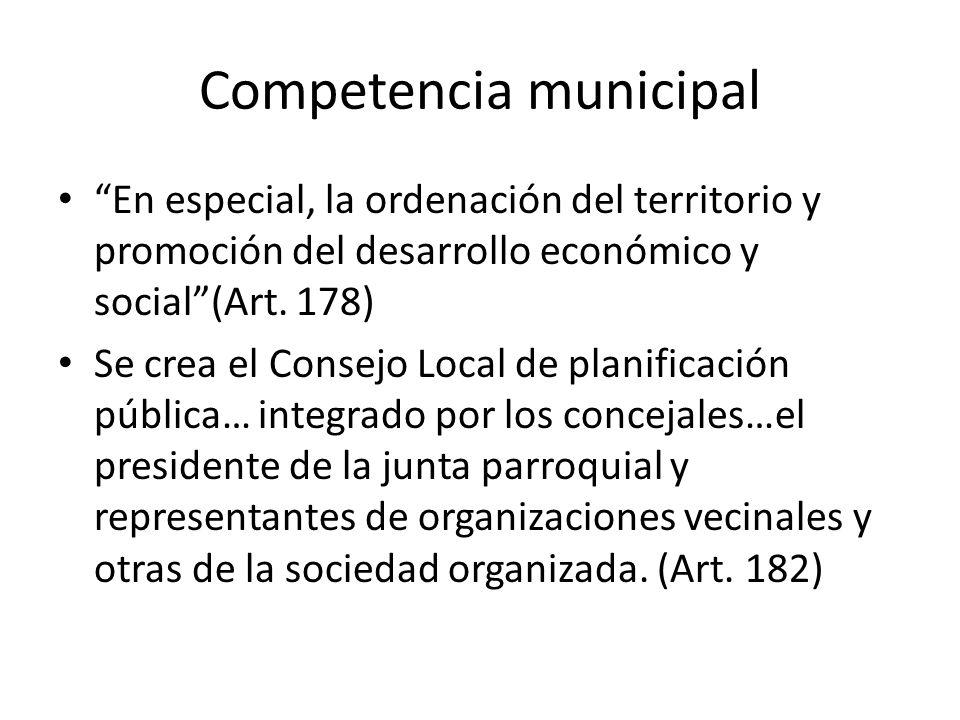 Competencia municipal En especial, la ordenación del territorio y promoción del desarrollo económico y social(Art. 178) Se crea el Consejo Local de pl