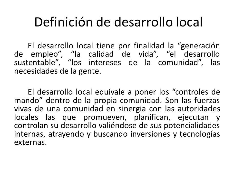 Definición de desarrollo local El desarrollo local tiene por finalidad la generación de empleo, la calidad de vida, el desarrollo sustentable, los int