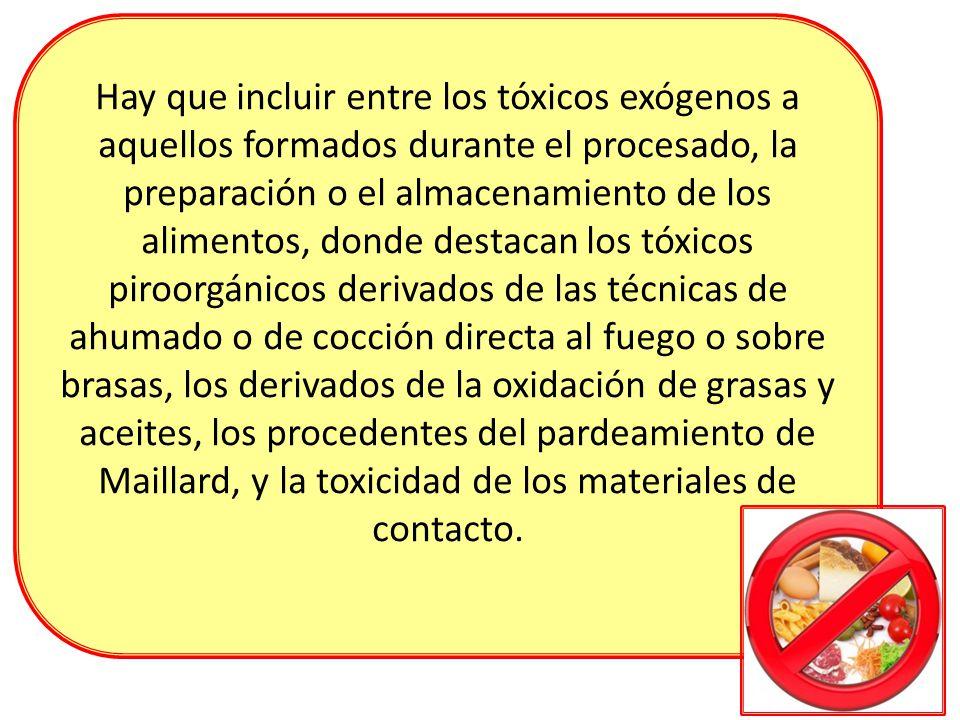 Hay que incluir entre los tóxicos exógenos a aquellos formados durante el procesado, la preparación o el almacenamiento de los alimentos, donde destac