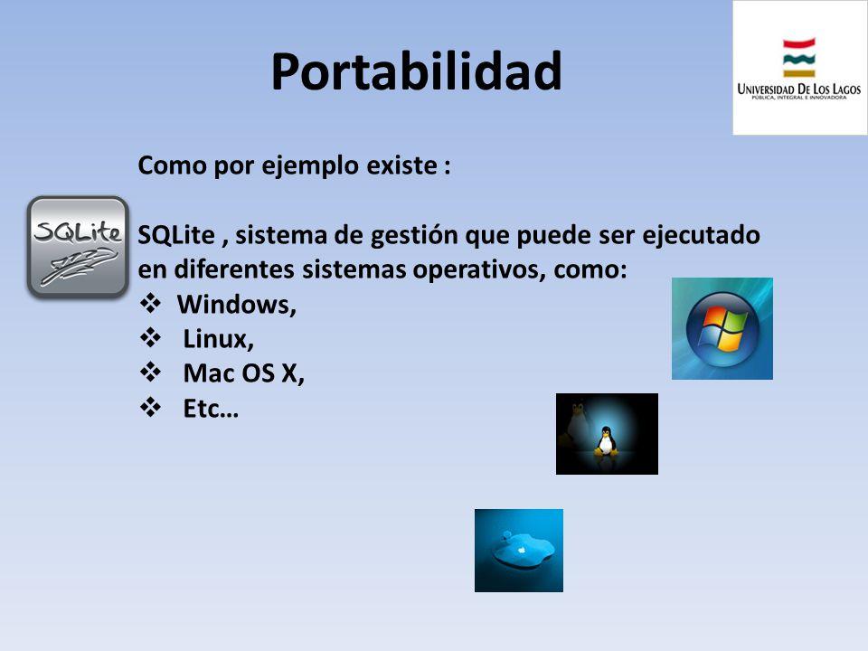 Portabilidad Como por ejemplo existe : SQLite, sistema de gestión que puede ser ejecutado en diferentes sistemas operativos, como: Windows, Linux, Mac