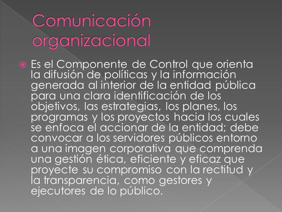 Es el Componente de Control que orienta la difusión de políticas y la información generada al interior de la entidad pública para una clara identificación de los objetivos, las estrategias, los planes, los programas y los proyectos hacia los cuales se enfoca el accionar de la entidad; debe convocar a los servidores públicos entorno a una imagen corporativa que comprenda una gestión ética, eficiente y eficaz que proyecte su compromiso con la rectitud y la transparencia, como gestores y ejecutores de lo público.