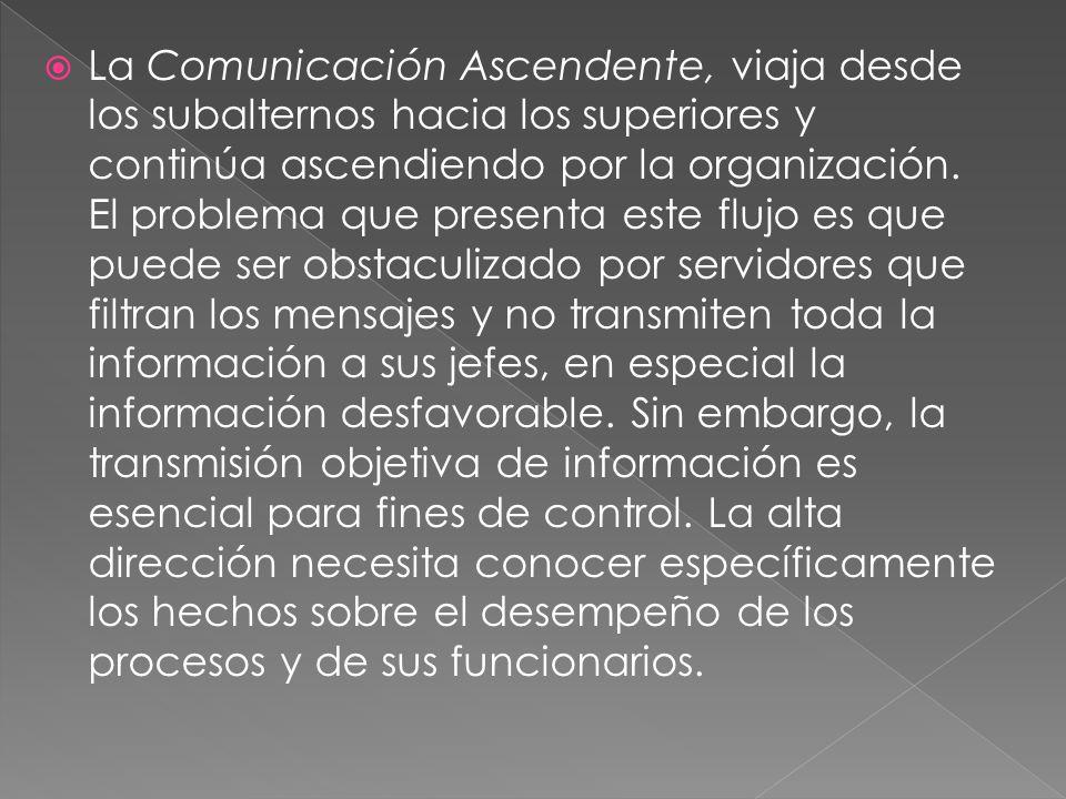 La Comunicación Ascendente, viaja desde los subalternos hacia los superiores y continúa ascendiendo por la organización.