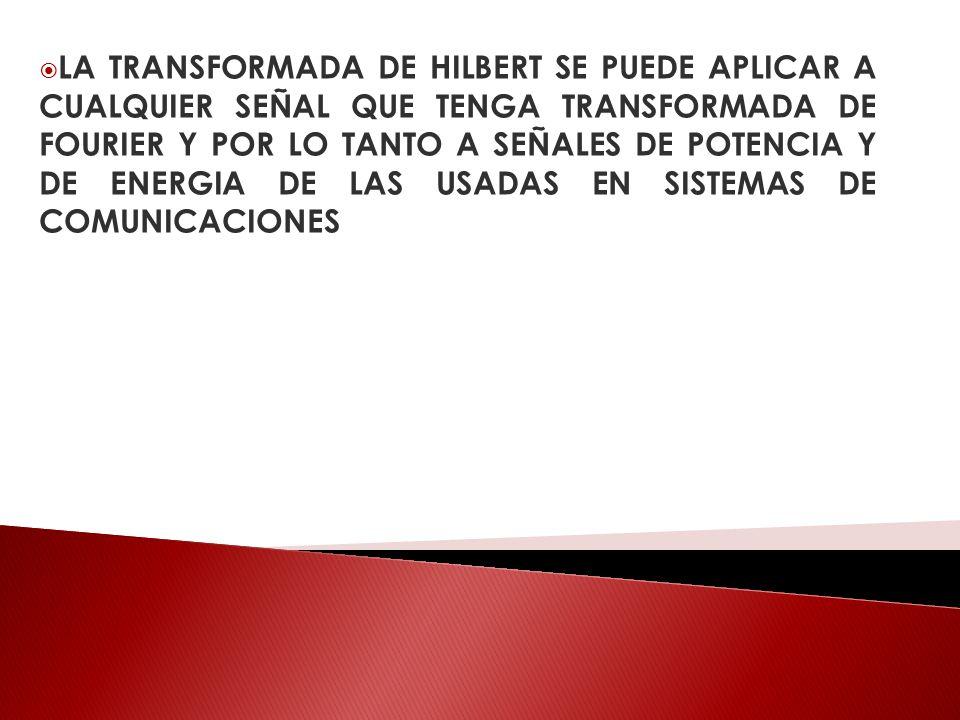 LA TRANSFORMADA DE HILBERT SE PUEDE APLICAR A CUALQUIER SEÑAL QUE TENGA TRANSFORMADA DE FOURIER Y POR LO TANTO A SEÑALES DE POTENCIA Y DE ENERGIA DE L