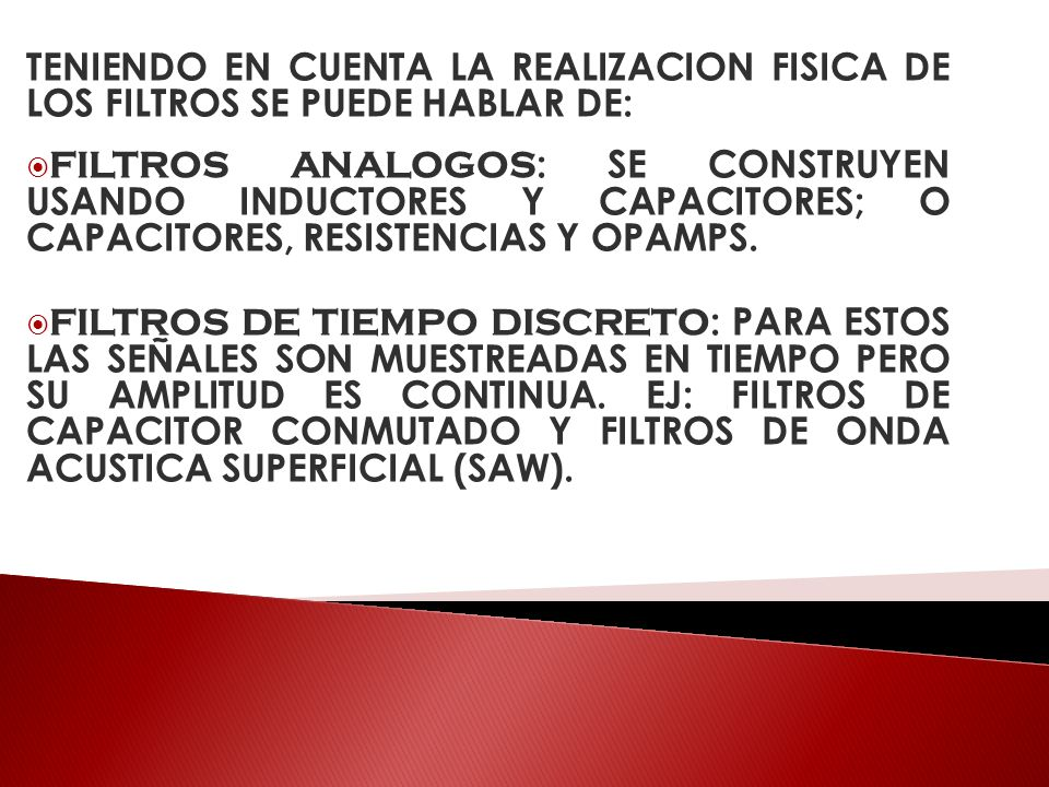 TENIENDO EN CUENTA LA REALIZACION FISICA DE LOS FILTROS SE PUEDE HABLAR DE: FILTROS ANALOGOS : SE CONSTRUYEN USANDO INDUCTORES Y CAPACITORES; O CAPACI