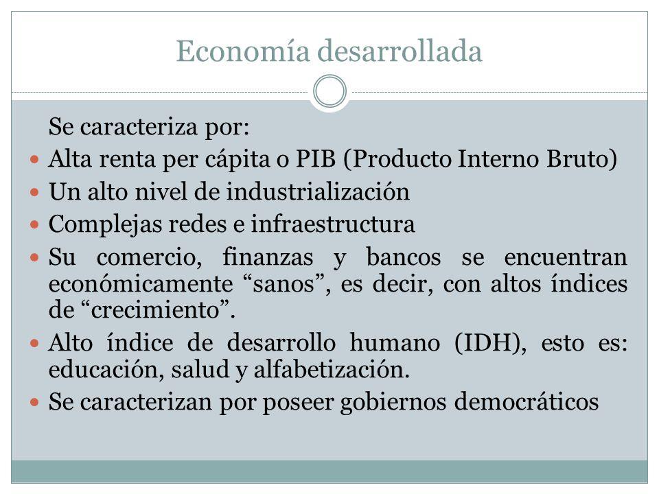 Economía desarrollada Se caracteriza por: Alta renta per cápita o PIB (Producto Interno Bruto) Un alto nivel de industrialización Complejas redes e in