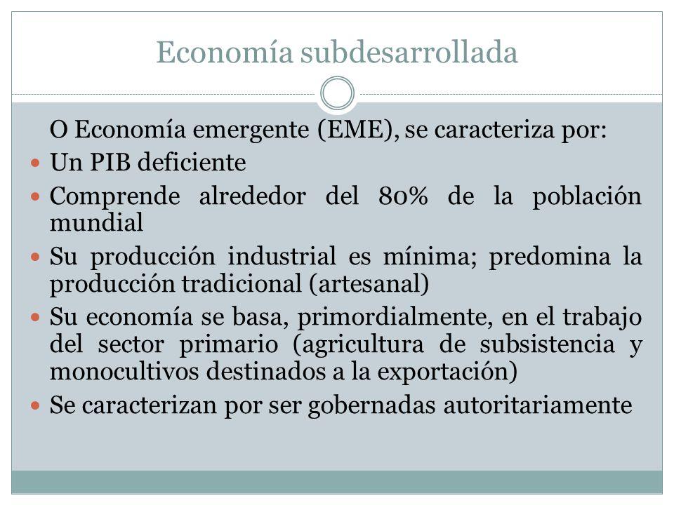 Economía subdesarrollada O Economía emergente (EME), se caracteriza por: Un PIB deficiente Comprende alrededor del 80% de la población mundial Su prod