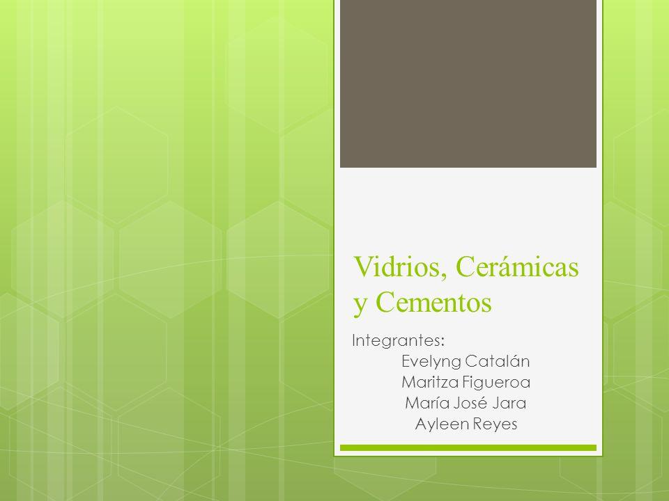 Vidrios, Cerámicas y Cementos Integrantes: Evelyng Catalán Maritza Figueroa María José Jara Ayleen Reyes