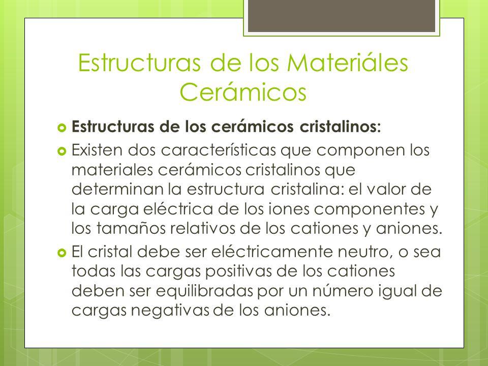Estructuras de los Materiáles Cerámicos Estructuras de los cerámicos cristalinos: Existen dos características que componen los materiales cerámicos cristalinos que determinan la estructura cristalina: el valor de la carga eléctrica de los iones componentes y los tamaños relativos de los cationes y aniones.