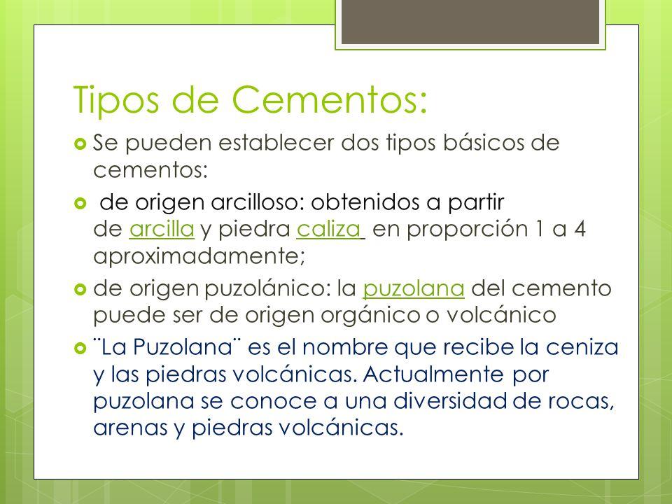 Tipos de Cementos: Se pueden establecer dos tipos básicos de cementos: de origen arcilloso: obtenidos a partir de arcilla y piedra caliza en proporción 1 a 4 aproximadamente; de origen puzolánico: la puzolana del cemento puede ser de origen orgánico o volcánico ¨La Puzolana¨ es el nombre que recibe la ceniza y las piedras volcánicas.