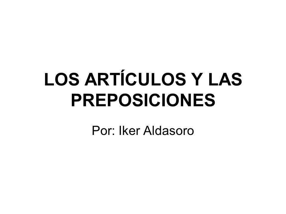 LOS ARTÍCULOS Y LAS PREPOSICIONES Por: Iker Aldasoro