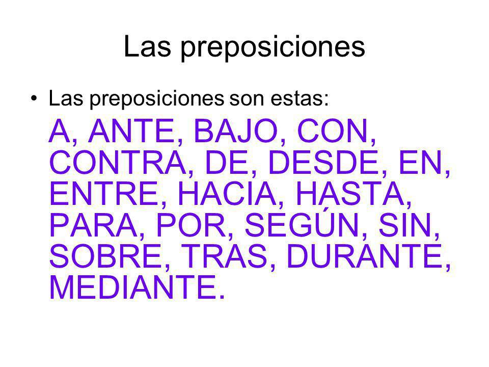 Las preposiciones Las preposiciones son estas: A, ANTE, BAJO, CON, CONTRA, DE, DESDE, EN, ENTRE, HACIA, HASTA, PARA, POR, SEGÚN, SIN, SOBRE, TRAS, DURANTE, MEDIANTE.