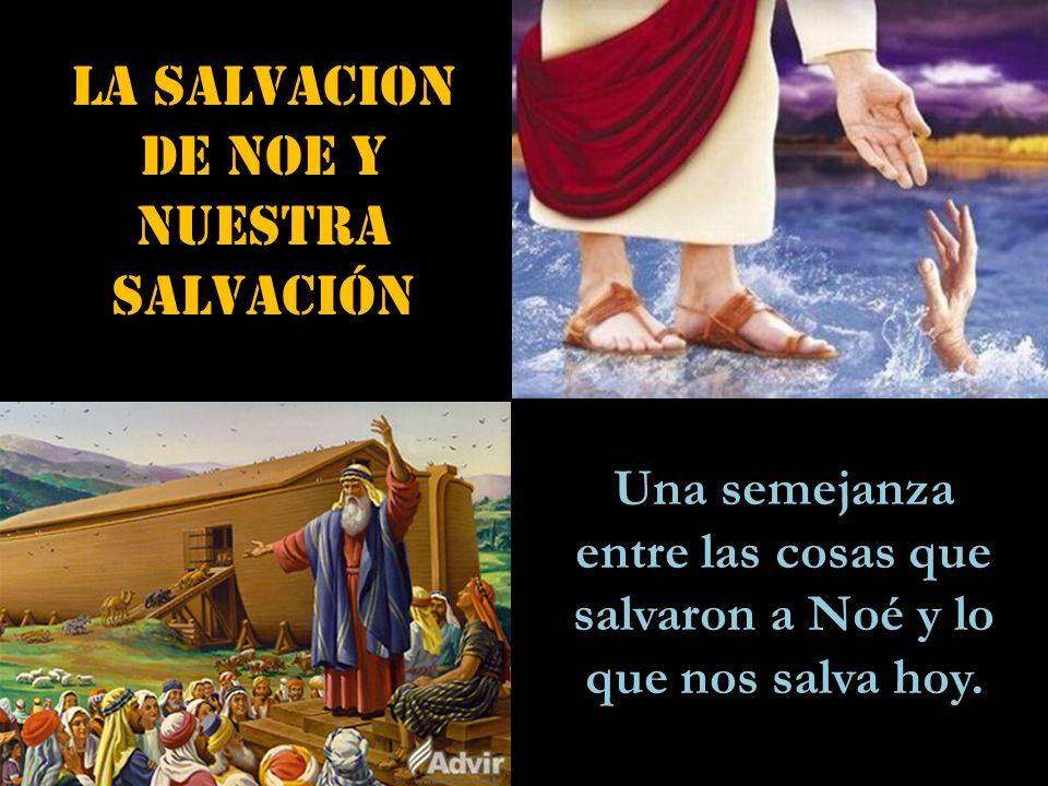 LA SALVACION DE NOE y NUESTRA salvación Una semejanza entre las cosas que salvaron a Noé y lo que nos salva hoy.