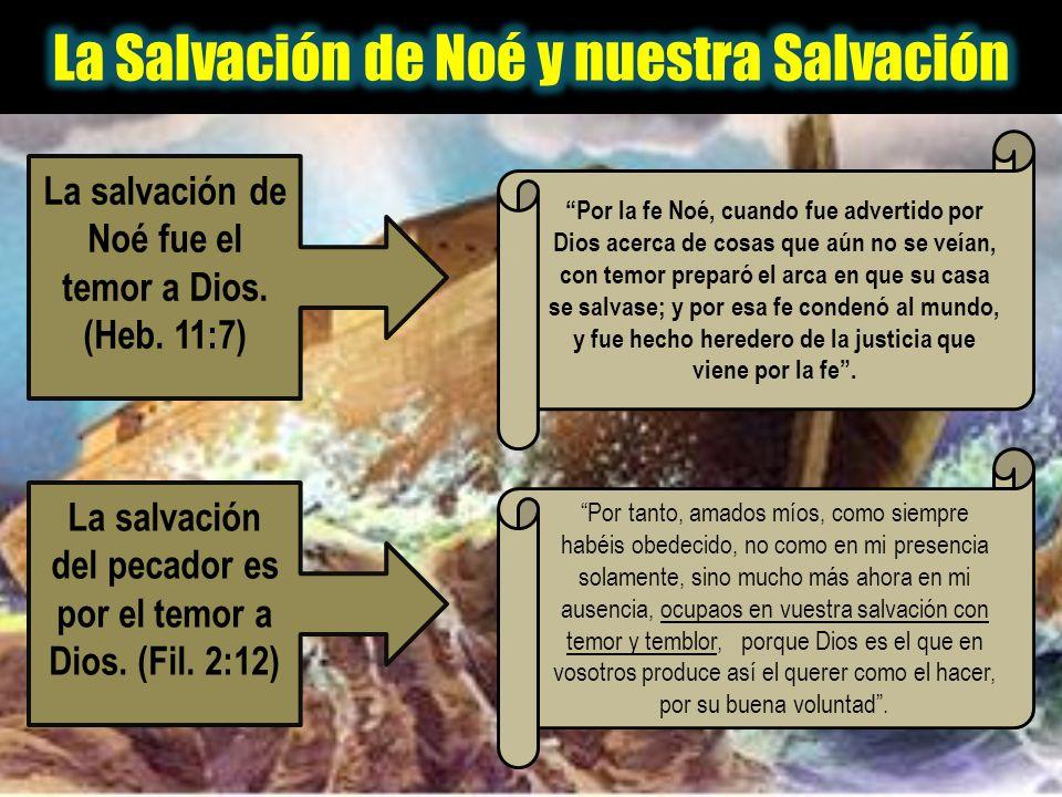 La salvación de Noé fue el temor a Dios. (Heb. 11:7) La salvación del pecador es por el temor a Dios. (Fil. 2:12) Por la fe Noé, cuando fue advertido