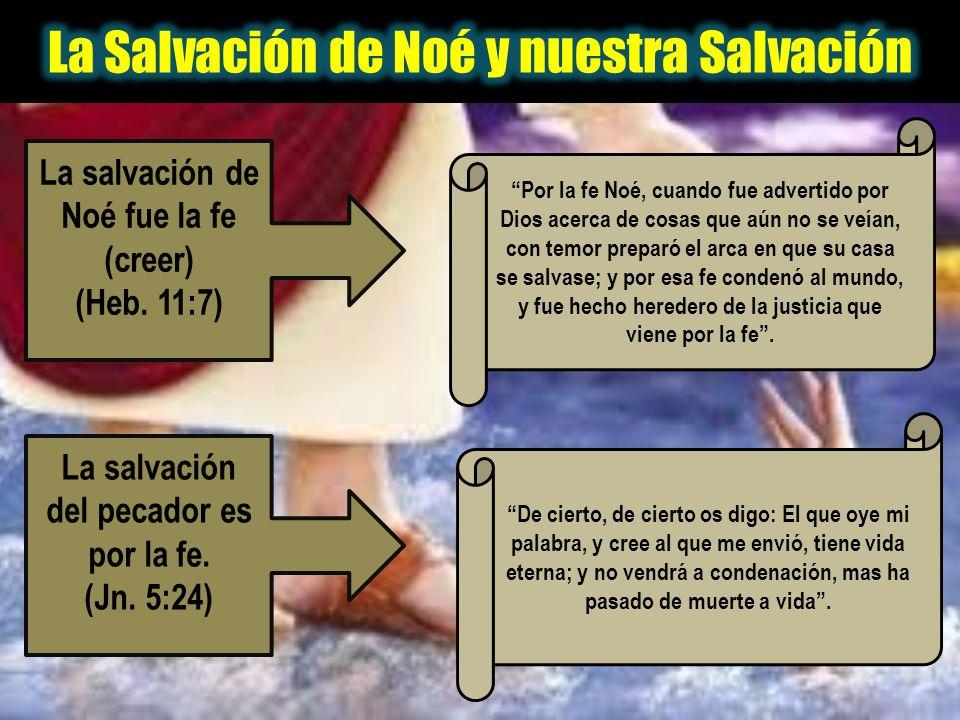 La salvación de Noé fue la fe (creer) (Heb. 11:7) La salvación del pecador es por la fe. (Jn. 5:24) Por la fe Noé, cuando fue advertido por Dios acerc