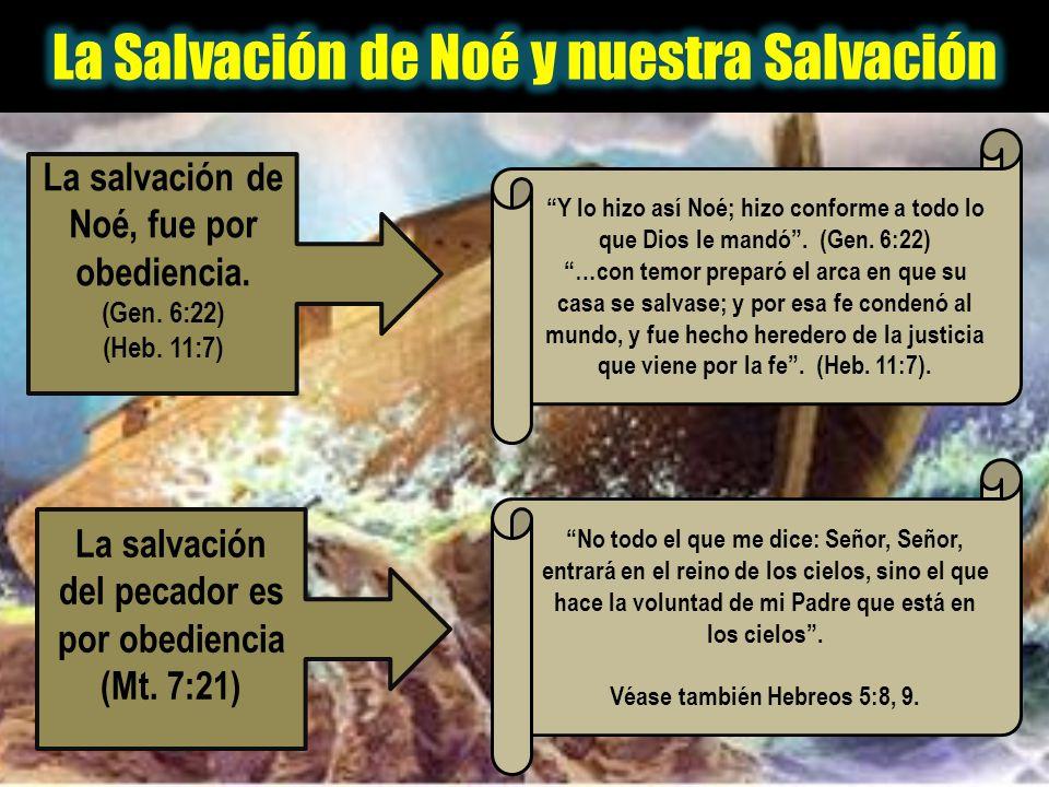 La salvación de Noé, fue por obediencia. (Gen. 6:22) (Heb. 11:7) La salvación del pecador es por obediencia (Mt. 7:21) Y lo hizo así Noé; hizo conform