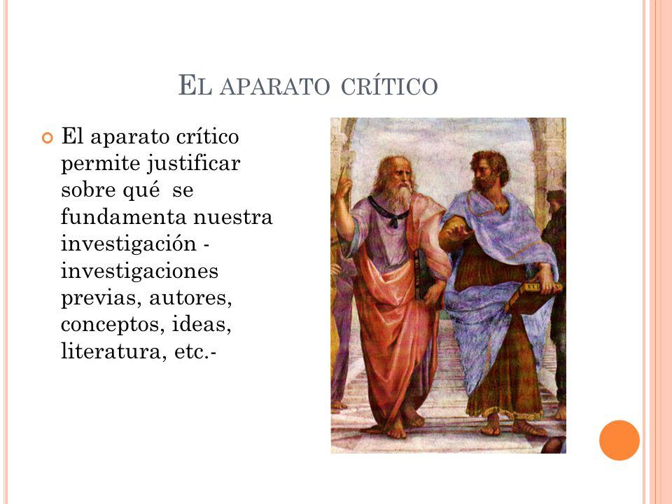 E L APARATO CRÍTICO El aparato crítico permite justificar sobre qué se fundamenta nuestra investigación - investigaciones previas, autores, conceptos,