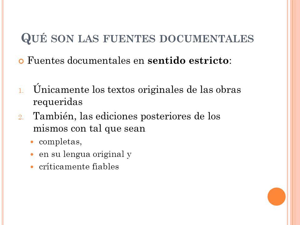 Q UÉ SON LAS FUENTES DOCUMENTALES Fuentes documentales en sentido estricto : 1. Únicamente los textos originales de las obras requeridas 2. También, l