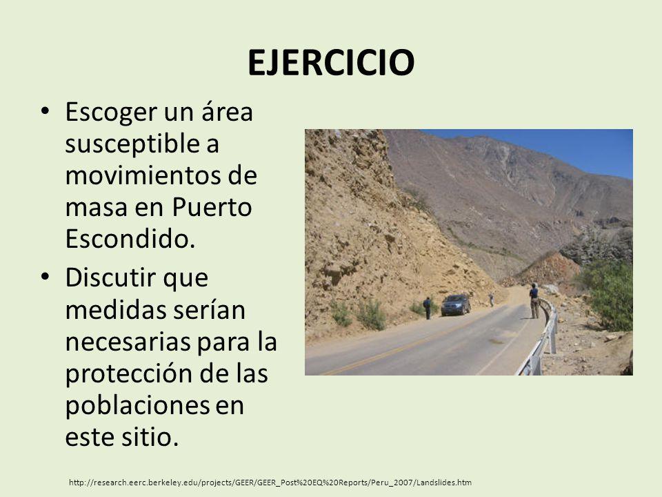 EJERCICIO Escoger un área susceptible a movimientos de masa en Puerto Escondido. Discutir que medidas serían necesarias para la protección de las pobl