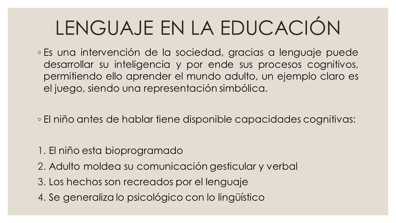 LENGUAJE EN LA EDUCACIÓN Es una intervención de la sociedad, gracias a lenguaje puede desarrollar su inteligencia y por ende sus procesos cognitivos, permitiendo ello aprender el mundo adulto, un ejemplo claro es el juego, siendo una representación simbólica.