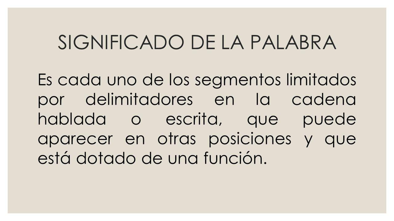 SIGNIFICADO DE LA PALABRA Es cada uno de los segmentos limitados por delimitadores en la cadena hablada o escrita, que puede aparecer en otras posiciones y que está dotado de una función.