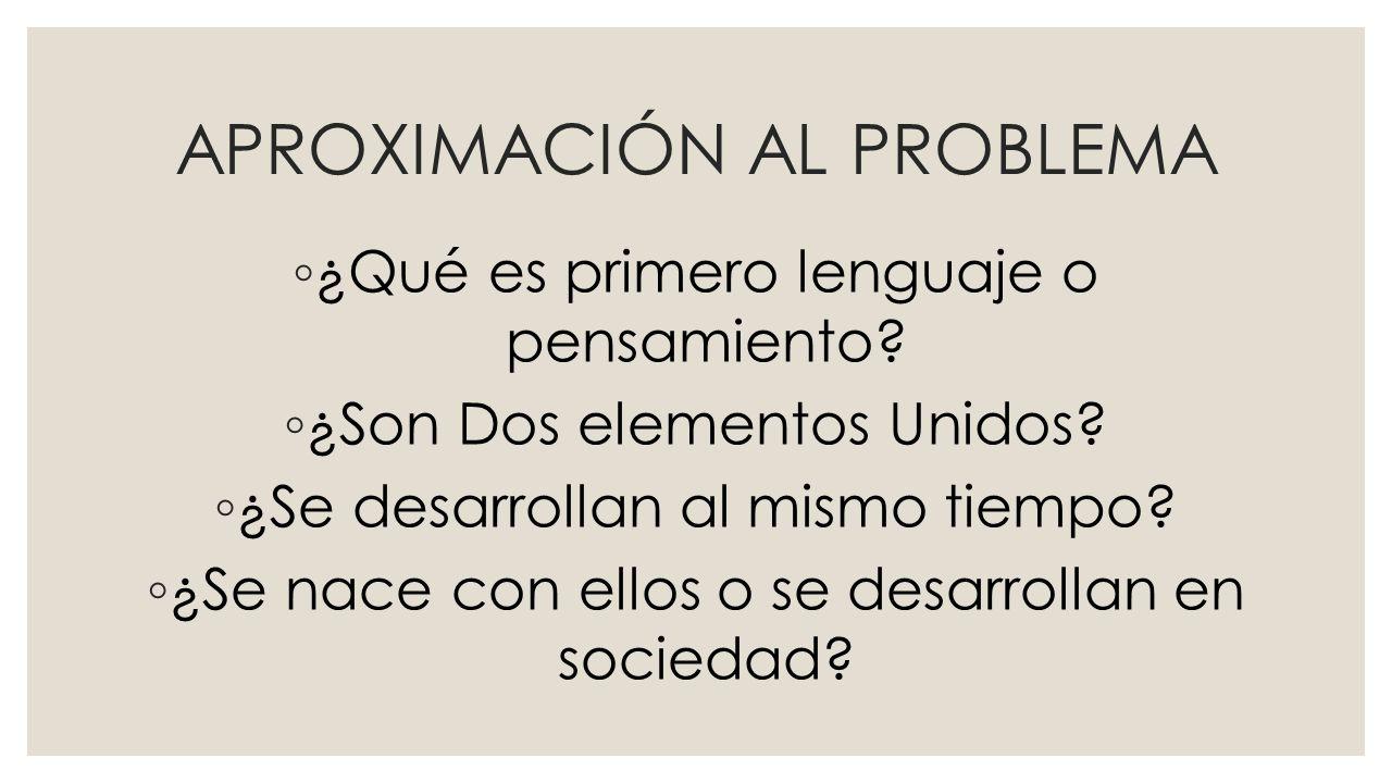 APROXIMACIÓN AL PROBLEMA ¿Qué es primero lenguaje o pensamiento.