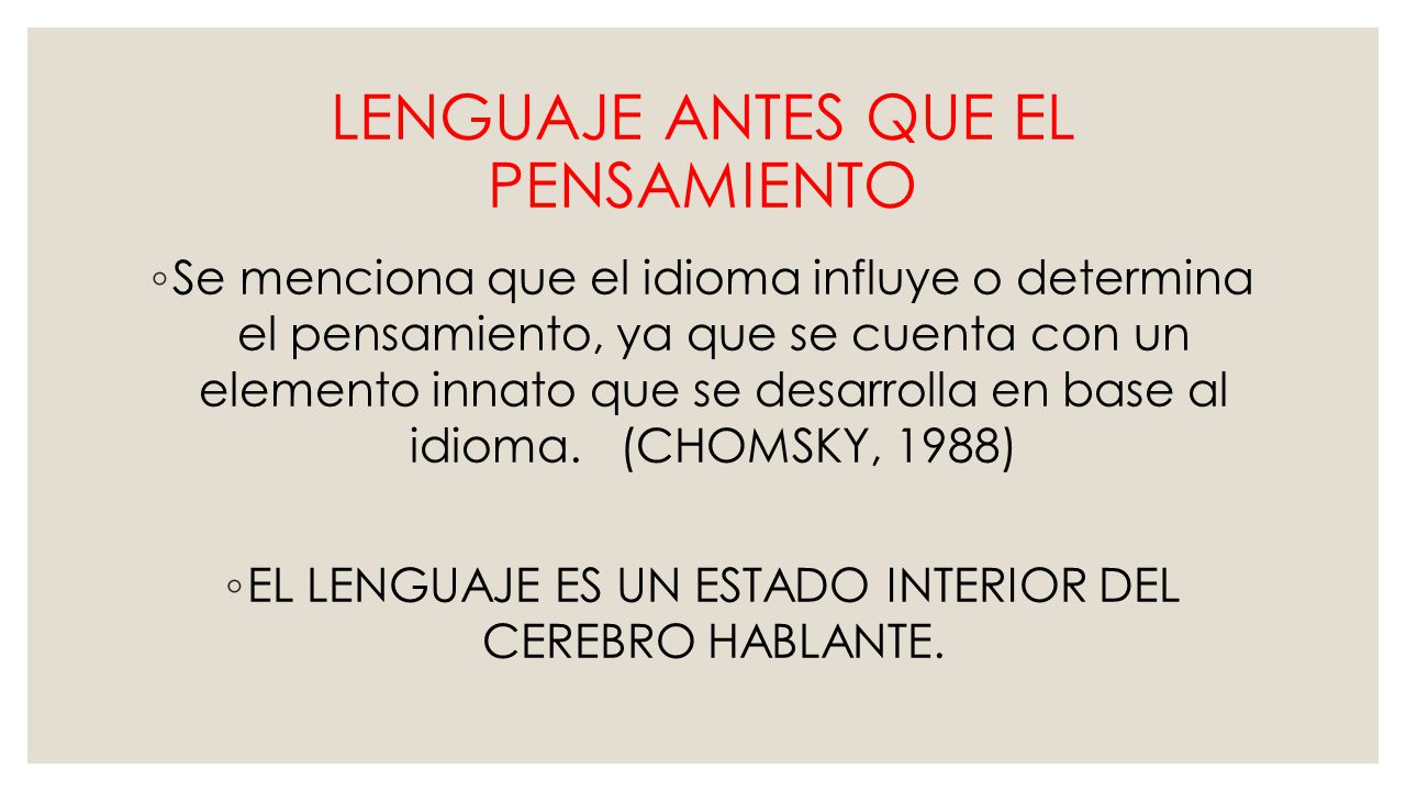 LENGUAJE ANTES QUE EL PENSAMIENTO Se menciona que el idioma influye o determina el pensamiento, ya que se cuenta con un elemento innato que se desarrolla en base al idioma.