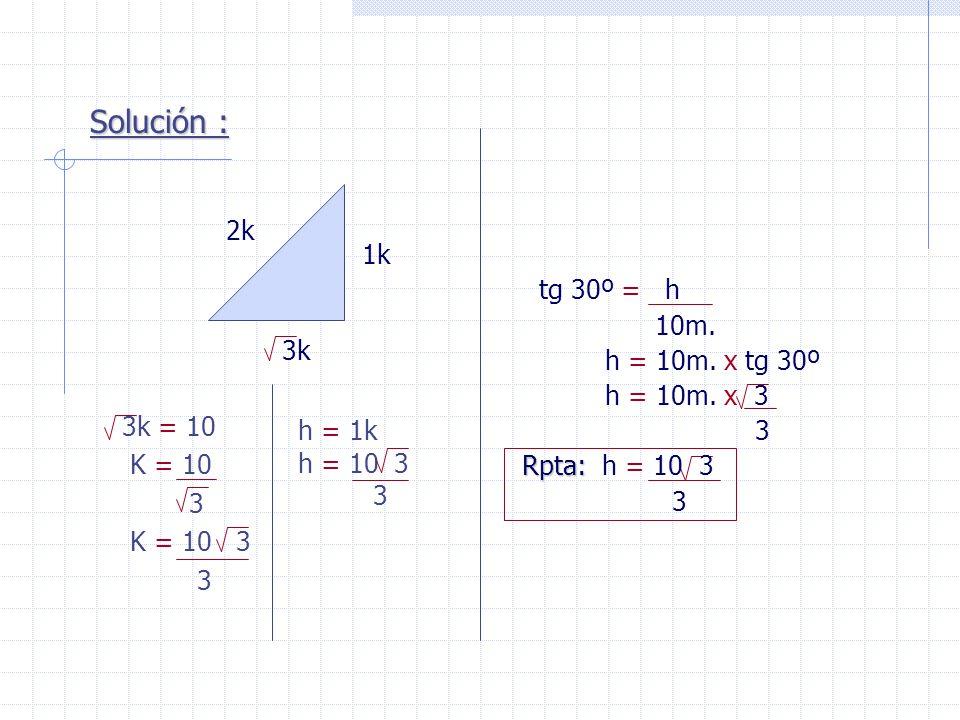 Solución : 2k 1k 3k h = 1k h = 10 3 3 3k = 10 K = 10 3 K = 10 3 3 tg 30º = h 10m. h = 10m. x tg 30º h = 10m. x 3 3 Rpta: Rpta: h = 10 3 3