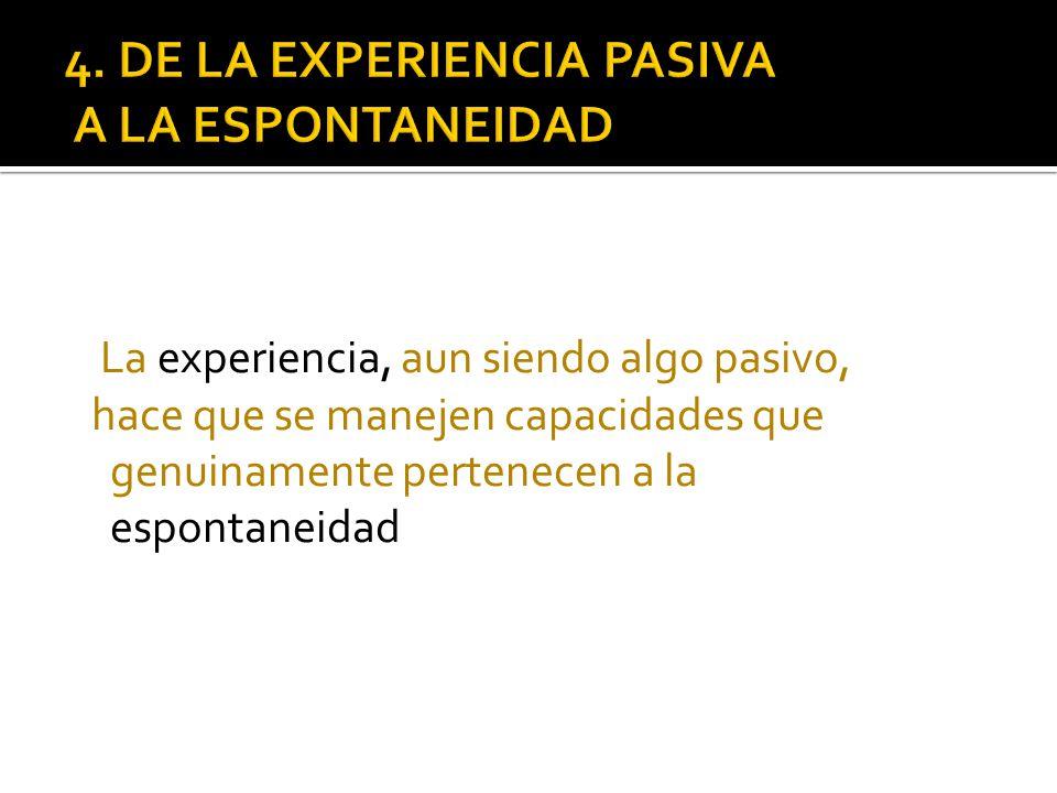 La experiencia, aun siendo algo pasivo, hace que se manejen capacidades que genuinamente pertenecen a la espontaneidad