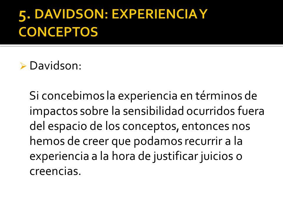 Davidson: Si concebimos la experiencia en términos de impactos sobre la sensibilidad ocurridos fuera del espacio de los conceptos, entonces nos hemos de creer que podamos recurrir a la experiencia a la hora de justificar juicios o creencias.
