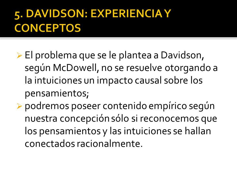 El problema que se le plantea a Davidson, según McDowell, no se resuelve otorgando a la intuiciones un impacto causal sobre los pensamientos; podremos poseer contenido empírico según nuestra concepción sólo si reconocemos que los pensamientos y las intuiciones se hallan conectados racionalmente.