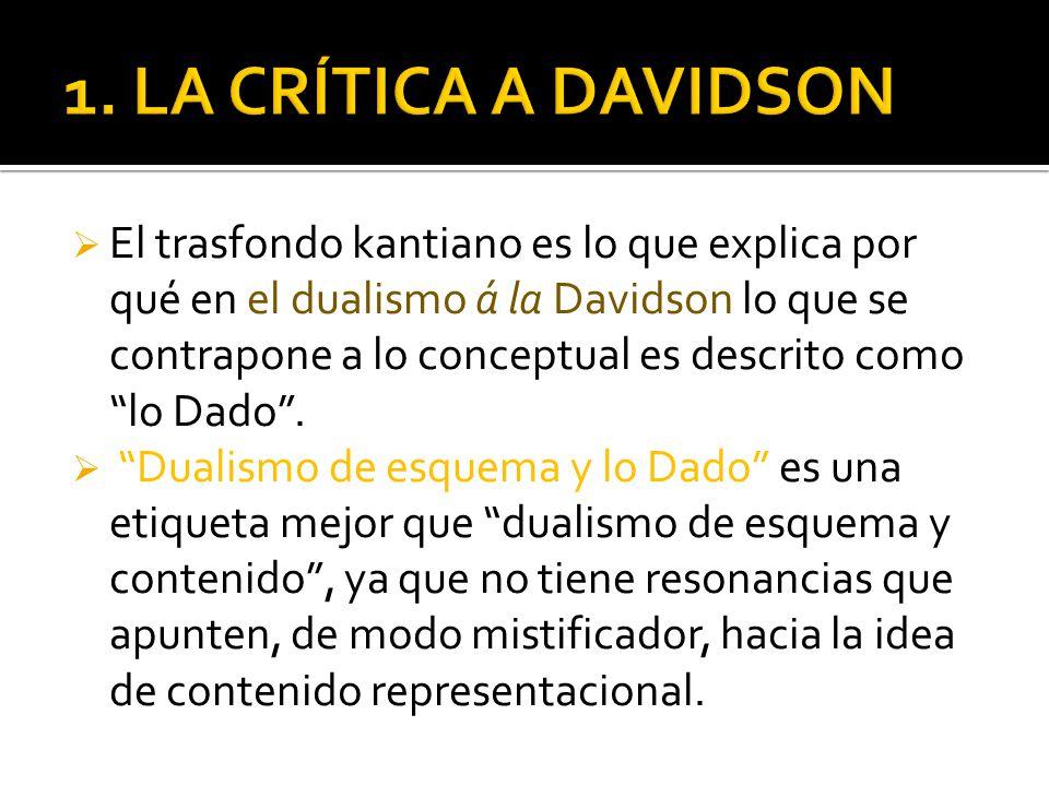 El trasfondo kantiano es lo que explica por qué en el dualismo á la Davidson lo que se contrapone a lo conceptual es descrito como lo Dado.