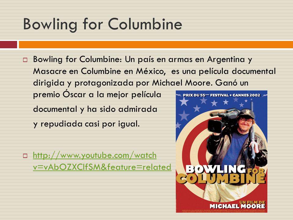 Bowling for Columbine Bowling for Columbine: Un país en armas en Argentina y Masacre en Columbine en México, es una película documental dirigida y protagonizada por Michael Moore.